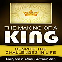 The Making of a King: Despite the Challenges in Life Audiobook by Benjamin Osei Kuffour Jr. Narrated by Joseph D Weaver