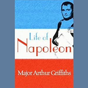 Life of Napoleon | [Major Arthur Griffiths]