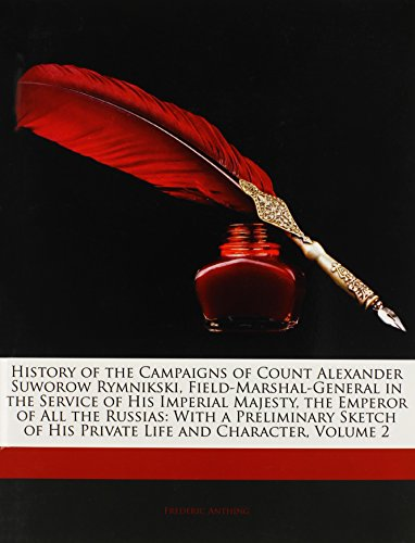 History of the Campaigns of Count Alexander Suworow Rymnikski, Field-Marshal-General in the Service of His Imperial Majesty, the Emperor of All the ... of His Private Life and Character, Volume 2