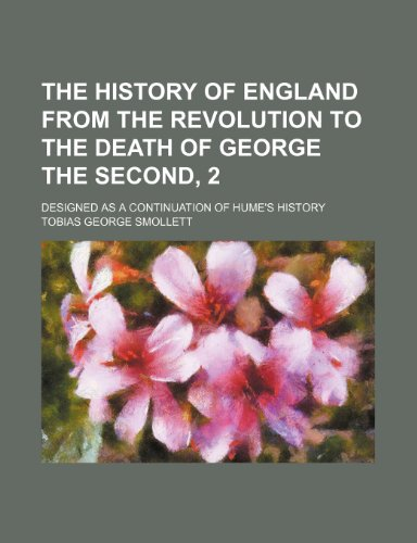 The History of England From the Revolution to the Death of George the Second, 2; Designed as a Continuation of Hume's History