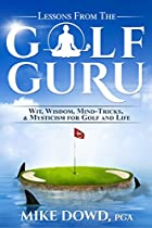 LESSONS FROM THE GOLF GURU: WIT, WISDOM, MIND TRICKS, & MYSTICISM FOR GOLF AND LIFE