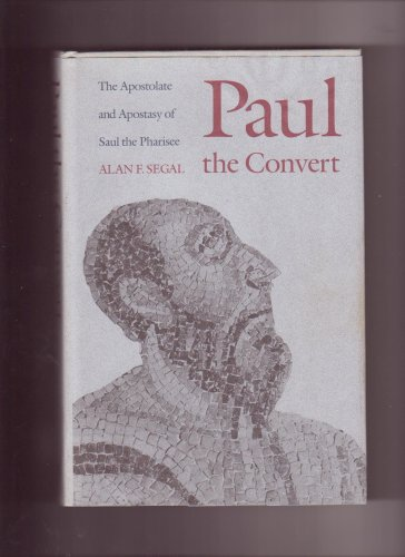 Paul the Convert : The Apostalater and Apostasy of Paul the Pharisee, ALAN F. SEGAL