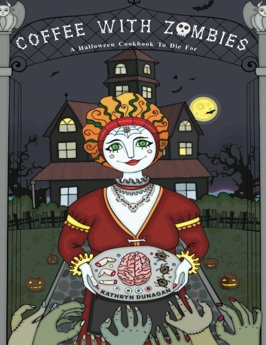Coffee With Zombies: A Halloween cookbook to die for. by Kathryn Dunagan