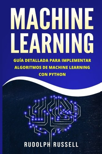 MACHINE LEARNING: Guia Paso a Paso Para Implementar Algoritmos De Machine Learning Con Python (Machine Learning en Espanol/ Machine Learning in Spanish)  [Russell, Rudolph] (Tapa Blanda)