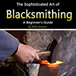 Blacksmithing: The Sophisticated Art of Blacksmithing | Arthur Livingston