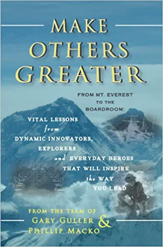 Make Others Greater - From Mt. Everest to the Boardroom: Vital Lessons from Dynamic Innovators, Explorers and Everyday Heroes that Will Inspire the Way You Lead