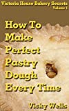 How To Make Perfect Pastry Dough - Every Time (Victoria House Bakery Secrets Book 1)