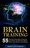 Brain Training: 55 Techniques to Exercise Your Brain, Increase Your Brain Power, and Improve Your Memory (Neuroplasticity, Mental Clarity, Brain Plasticity, … – Brain Nutrition – Brain Power Book 1)