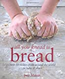 Jane Mason All You Knead is Bread - Over 50 recipes from around the world to bake & share