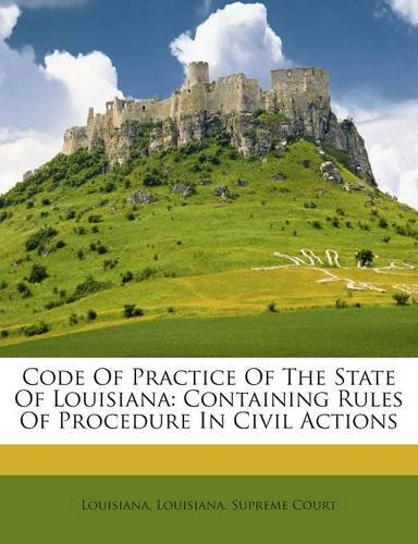 Code Of Practice Of The State Of Louisiana: Containing Rules Of Procedure In Civil Actions