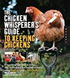 The Chicken Whisperer's Guide to Keeping Chickens: Everything You Need to Know . . . and Didn't Know You Needed to Know About Backyard and Urban Chickens Andy Schneider