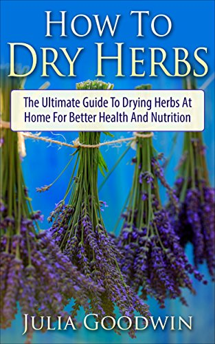 How To Dry Herbs: The Ultimate Guide To Drying Herbs At Home For Better Health And Nutrition (Preserving Herbs, Drying Food, Herbs And Spices) by Julia Goodwin