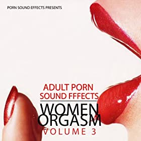 Women Orgasm: Vol.3 (Porn Sound Effects, Adult Fx, Sex Sounds, Porn Audio Tracks, Women Orgasm, Squirt & Sybian, Hot, 2011, Dj, Party) [Explicit]