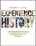 Experience History: Interpreting Americas Past, To 1877, Vol. 1, 1st Edition