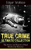 True Crime Ultimate Collection: The Stories of Real Murders & Mysteries: Must-Read Mystery Accounts - Real Life Stories: The Secret of the Moat Farm, The ... England Frauds, The Trial of the Seddons...