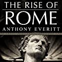 The Rise of Rome: The Making of the World's Greatest Empire (       UNABRIDGED) by Anthony Everitt Narrated by Clive Chafer