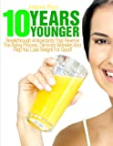 10 Years Younger: Breakthrough Antioxidants That Reverse The Aging Process, Diminish Wrinkles And Help You Lose Weight For Good! (Anti-Aging, Anti Aging, ... Superfoods, Aging, Wrinkles, Anti Wrinkle)