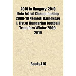 【クリックで詳細表示】2010 in Hungary: 2010 Uefa Futsal Championship, 2009-10 Nemzeti Bajnoksag I, List of Hungarian Football Transfers Winter 2009-2010: LLC Books: 洋書