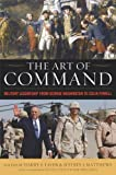 The Art of Command: Military Leadership from George Washington to Colin Powell