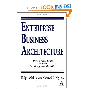 Enterprise Business Architecture: The Formal Link between Strategy and Results Ralph Whittle and Conrad B. Myrick