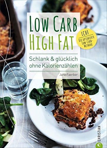 Low Carb High Fat. Schlank & glücklich ohne Kalorienzählen. Das besondere Low Carb Kochbuch mit Theorie und vielen alltagstauglichen Rezepten. So funktioniert kohlenhydratarme Ernährung richtig