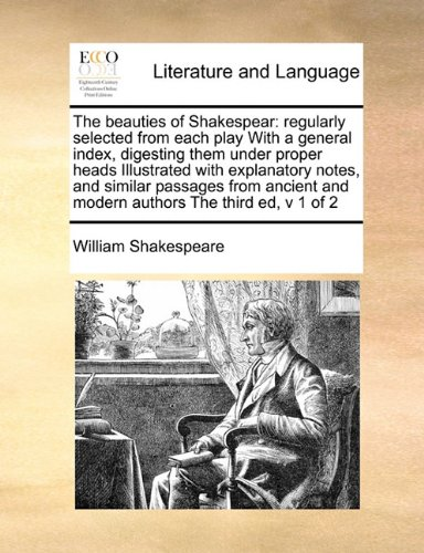 The beauties of Shakespear: regularly selected from each play With a general index, digesting them under proper heads Illustrated with explanatory ... and modern authors The third ed,  v 1 of 2