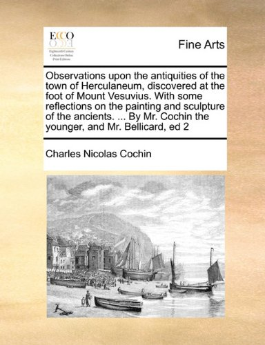Observations upon the antiquities of the town of Herculaneum, discovered at the foot of Mount Vesuvius. With some reflections on the painting and ... Cochin the younger, and Mr. Bellicard, ed 2