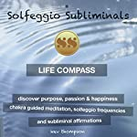 Life Compass, Discover Purpose, Passion & Happiness: Chakra Guided Meditation, Solfeggio Frequencies & Subliminal Affirmations - Solfeggio Subliminals |  Solfeggio Subliminals