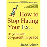 How to Stop Hating Your Ex: so you can co-parent in peace ~ Ren� Ashton