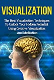Visualization Techniques: The Best Creative Visualization Techniques To Unlock Your Hidden Potential Using Meditation And Your Imagination (creative visualization, ... skills, visualization power, visualizing)