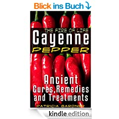 Cayenne Pepper Cures ~ The Fire Of Life! Ancient Remedies, Healing Treatments & Benefits Of Using Cayenne Pepper. Nature's Protection Against Heart Attacks, ... Sickness and Disease. (English Edition)