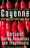 Cayenne Pepper Cures ~ The Fire Of Life! Ancient Remedies, Healing Treatments & Benefits Of Using Cayenne Pepper. Natures Protection Against Heart Attacks, High Blood Pressure, Sickness and Disease.