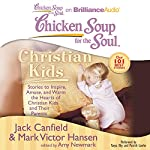Chicken Soup for the Soul: Christian Kids - Stories to Inspire, Amuse, and Warm the Hearts of Christian Kids and Their Parents | Jack Canfield,Mark Victor Hansen,Amy Newmark