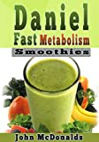 Daniel Fast Metabolism Smoothies: 39 FAST and EASY Smoothies (All Under 200), Lose 7 Pounds in 7 Days and Boost Your Metabolism