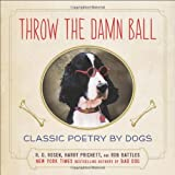 img - for Throw the Damn Ball: Classic Poetry by Dogs book / textbook / text book