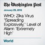 WHO: Zika Virus 'Spreading Explosively,' Level of Alarm 'Extremely High' | Ariana Eunjung Cha,Lena H. Sun