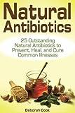 Natural Antibiotics: 25 Outstanding Natural Antibiotics to Prevent, Heal, and Cure Common Illnesses (home remedies, medicinal plants, herbal antibiotics)
