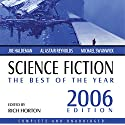 Science Fiction: The Best of the Year 2006 (       UNABRIDGED) by Joe Haldeman, James Patrick Kelly, Stephen Leigh, Wil McCarthy, Susan Palwick, Tom Purdom, Robert Reed, Alastair Reynolds Narrated by Stephanie Riggio, Bob Souer, Kitzie Stern