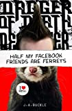 Half My Facebook Friends Are Ferrets J. A. Buckle