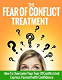 The Fear Of Conflict Treatment: How To Overcome Your Fear Of Conflict And Express Yourself With Confidence For Life (Anger Management, Anxiety, Worry, ... Conflict Resolution, Conflict Management)