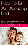 How To Be An Amazing Dad: 101 Ways To Become A Hero To Your Kids (Whatever Their Age!)