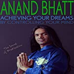 Achieving Your Dreams by Controlling Your Mind: The Secret of Meditation | Anand Bhatt