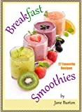 Breakfast Smoothies: Quick and Easy Breakfast Smoothie Recipes Book. Healthy Smoothies for Kids & Adults!