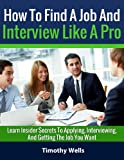 How To Find A Job & Interview Like A Pro - Learn Insider Secrets To Applying, Interviewing & Getting The Job You Want