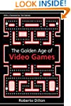 The Golden Age of Video Games: The Bi...