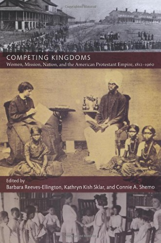 Competing Kingdoms: Women, Mission, Nation, and the American Protestant Empire, 1812-1960 (American Encounters/Global In