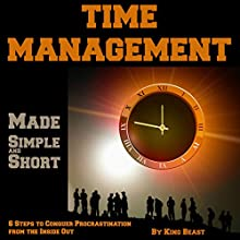 Time Management Made Simple and Short: 6 Steps to Conquer Procrastination from the Inside Out Audiobook by King Beast Narrated by King Beast