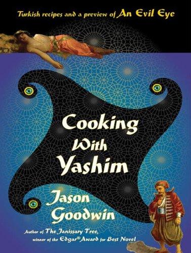 Cooking with Yashim: Turkish Recipes and a Preview of An Evil Eye (Investigator Yashim) by Jason Goodwin