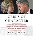 Crisis of Character: A White House Secret Service Officer Discloses His Firsthand Experience with Hillary, Bill, and How They Operate | Gary J. Byrne