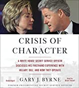 Crisis of Character: A White House Secret Service Officer Discloses His Firsthand Experience with Hillary, Bill, and How They Operate | [Gary J. Byrne]